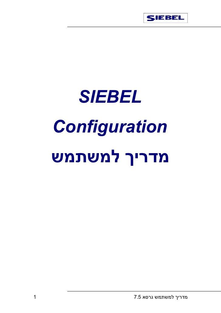 SIEBEL     Configuration     מדריך למשתמש     1            מדריך למשתמש גרסא 5.7