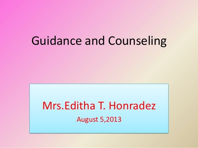 Guidance and Counseling Mrs.Editha T. Honradez August 5,2013