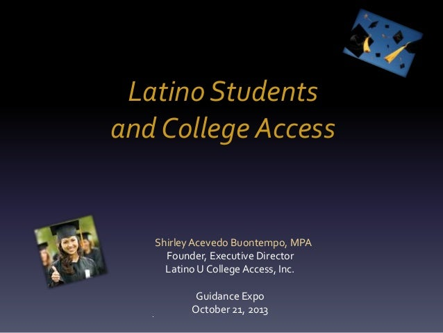 Latino Students and College Access  Shirley Acevedo Buontempo, MPA Founder, Executive Director Latino U College Access, In...