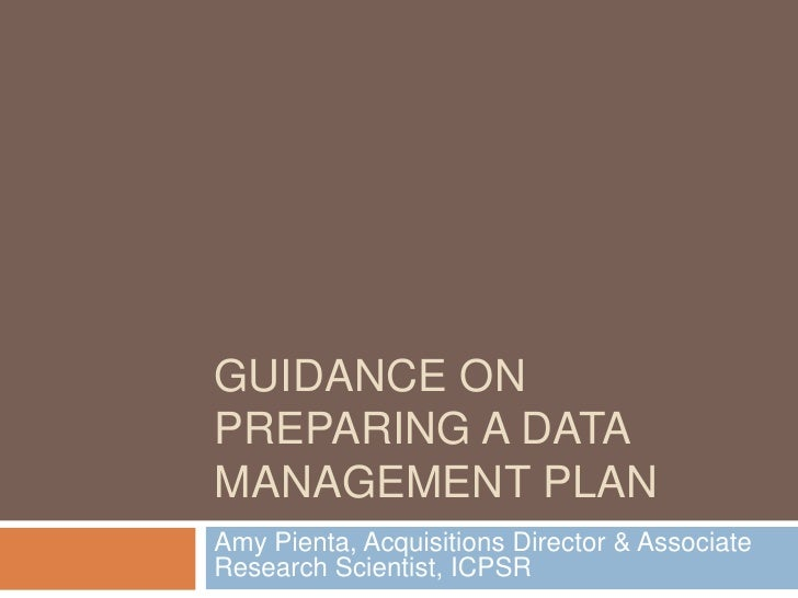 Guidance on Preparing a Data Management Plan<br />Amy Pienta, Acquisitions Director & Associate Research Scientist, ICPSR<...