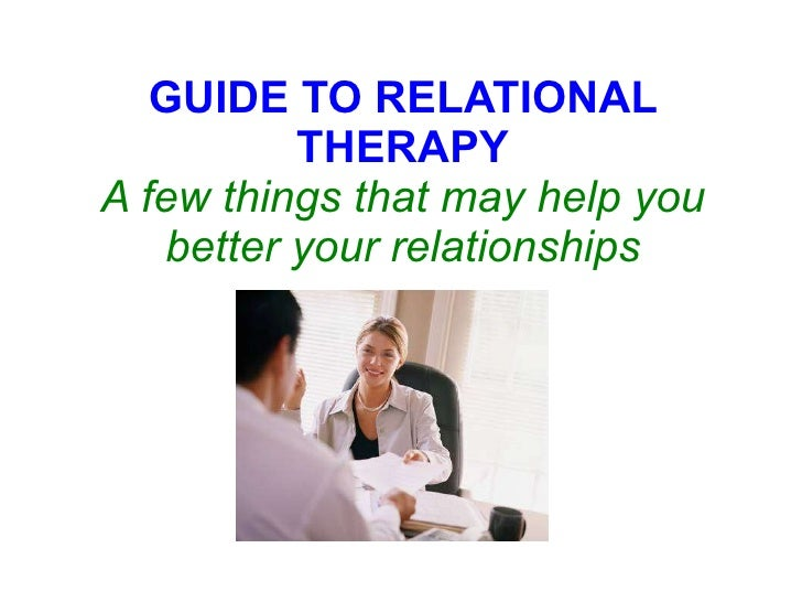 GUIDE TO RELATIONAL THERAPY A few things that may help you better your relationships