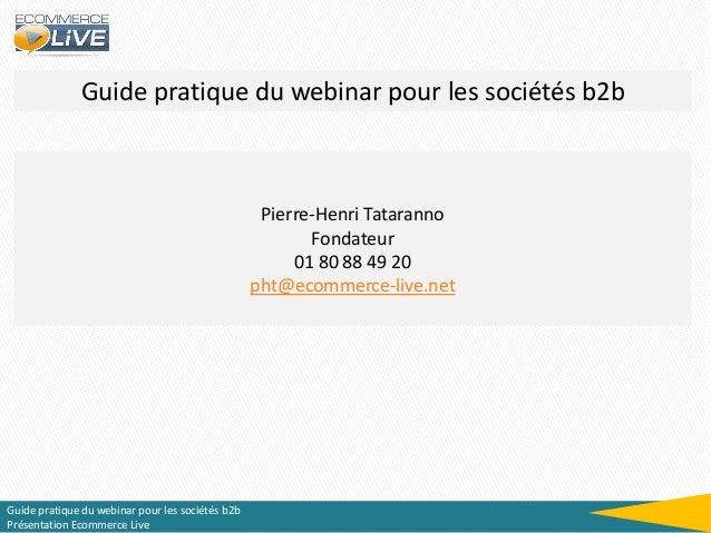 Guide pratique du webinar pour les sociétés b2b  Pierre-Henri Tataranno Fondateur 01 80 88 49 20 pht@ecommerce-live.net  G...