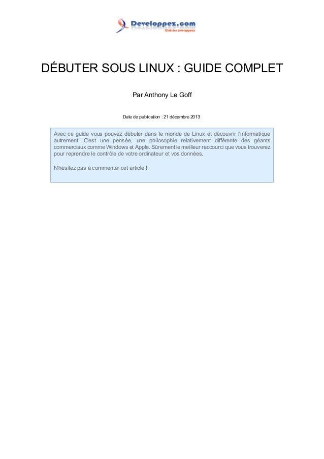 DÉBUTER SOUS LINUX : GUIDE COMPLET Par Anthony Le Goff Date de publication : 21 décembre 2013  Avec ce guide vous pouvez d...