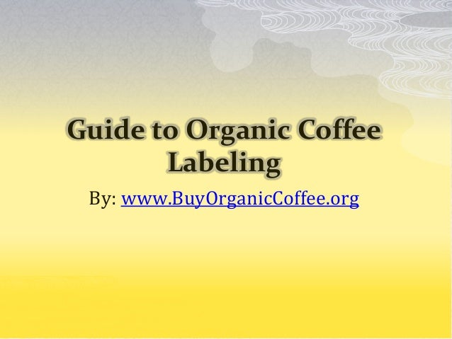 Guide to Organic Coffee Labeling By: www.BuyOrganicCoffee.org