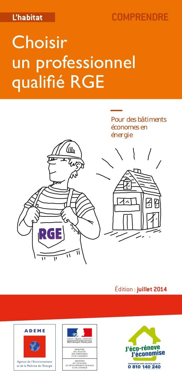 L'habitat COMPRENDRE  Choisir  un professionnel  qualifié RGE  Pour des bâtiments  économes en  énergie  Édition : juillet...