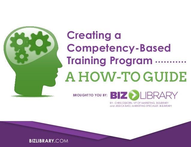 BIZLIBRARY.COM Creating a Competency-Based Training Program BROUGHT TO YOU BY: BY: CHRIS OSBORN, VP OF MARKETING, BIZLIBRA...