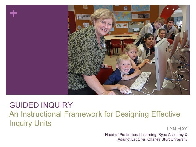 +  GUIDED INQUIRY An Instructional Framework for Designing Effective Inquiry Units  LYN HAY  Head of Professional Learning...