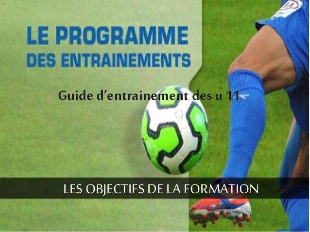 Guide d'entrainement des u 11  LES OBJECTIFS DE LA FORMATION