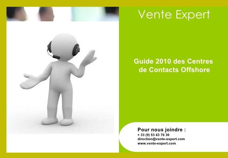 Guide 2010 des Centres  de Contacts Offshore Pour nous joindre : + 33 (9) 53 43 76 30 [email_address] www.vente-expert.com...