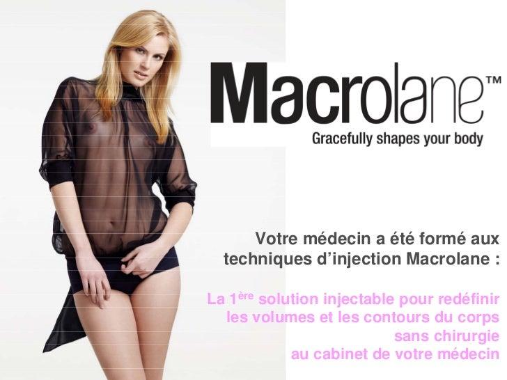 Votre médecin a été formé aux   techniques d'injection Macrolane :  La 1ère solution injectable pour redéfinir   les volum...