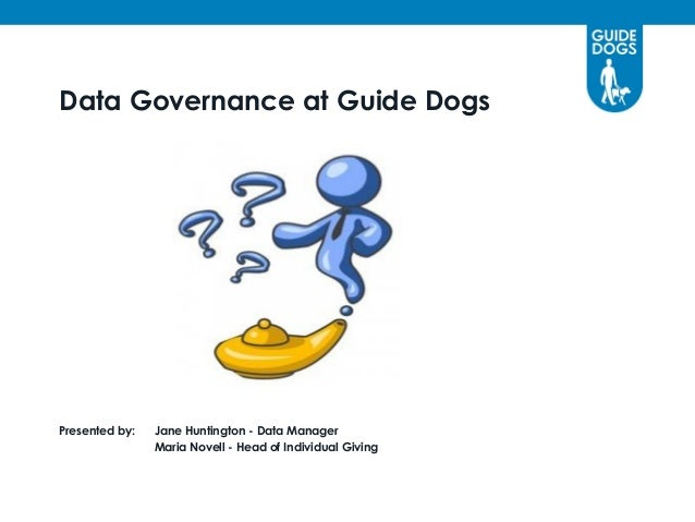 Data Governance at Guide DogsPresented by:   Jane Huntington - Data Manager                Maria Novell - Head of Individu...