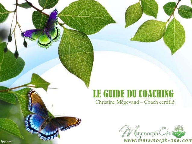 LE GUIDE DU COACHING Christine Mégevand – Coach certifié  w w w. m e t a m o r p h - o s e . c o m
