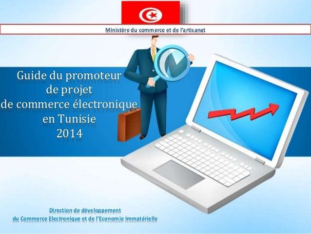 Guide du promoteur de projet de commerce électronique en Tunisie 2014 Direction de développement du Commerce Electronique ...