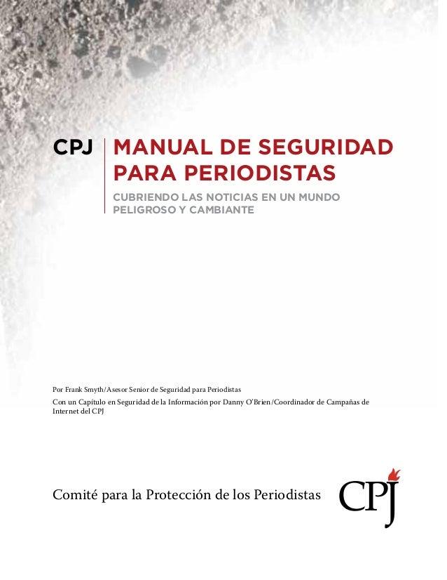 CPJ MANUAL DE SEGURIDAD PARA PERIODISTAS CUBRIENDO LAS NOTICIAS EN UN MUNDO PELIGROSO Y CAMBIANTE  Por Frank Smyth/Asesor ...