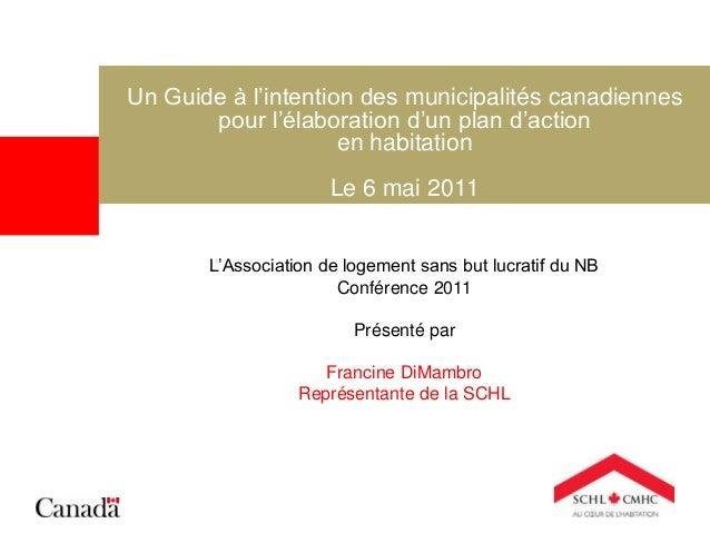 Un Guide à l'intention des municipalités canadiennes pour l'élaboration d'un plan d'action en habitation Le 6 mai 2011 L'A...