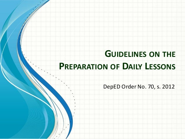 GUIDELINES ON THE PREPARATION OF DAILY LESSONS DepED Order No. 70, s. 2012