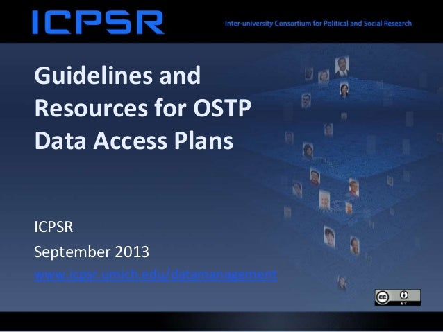 Guidelines and Resources for OSTP Data Access Plans ICPSR September 2013 www.icpsr.umich.edu/datamanagement