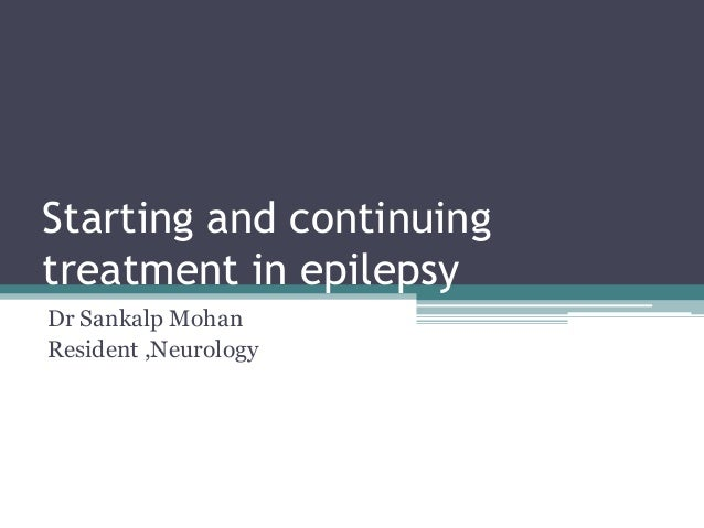 Starting and continuing treatment in epilepsy Dr Sankalp Mohan Resident ,Neurology