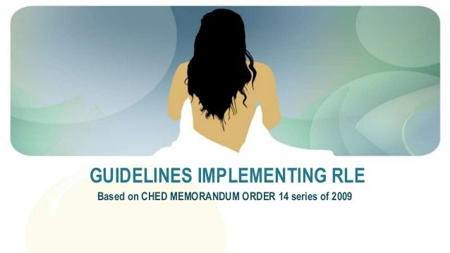GUIDELINES IMPLEMENTING RLE Based on CHED MEMORANDUM ORDER 14 series of 2009
