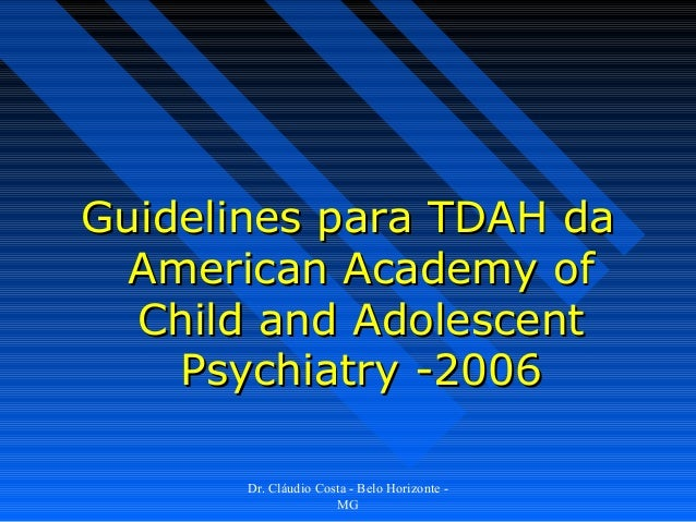Guidelines para TDAH da  American Academy of  Child and Adolescent    Psychiatry -2006       Dr. Cláudio Costa - Belo Hori...