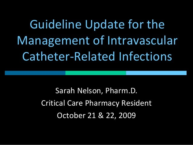 Guideline Update for the Management of Intravascular Catheter-Related Infections Sarah Nelson, Pharm.D. Critical Care Phar...