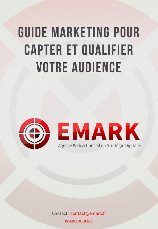 Guide marketing pour capter et Qualifier   votre audience     Contact : contact@emark.fr           www.emark.fr