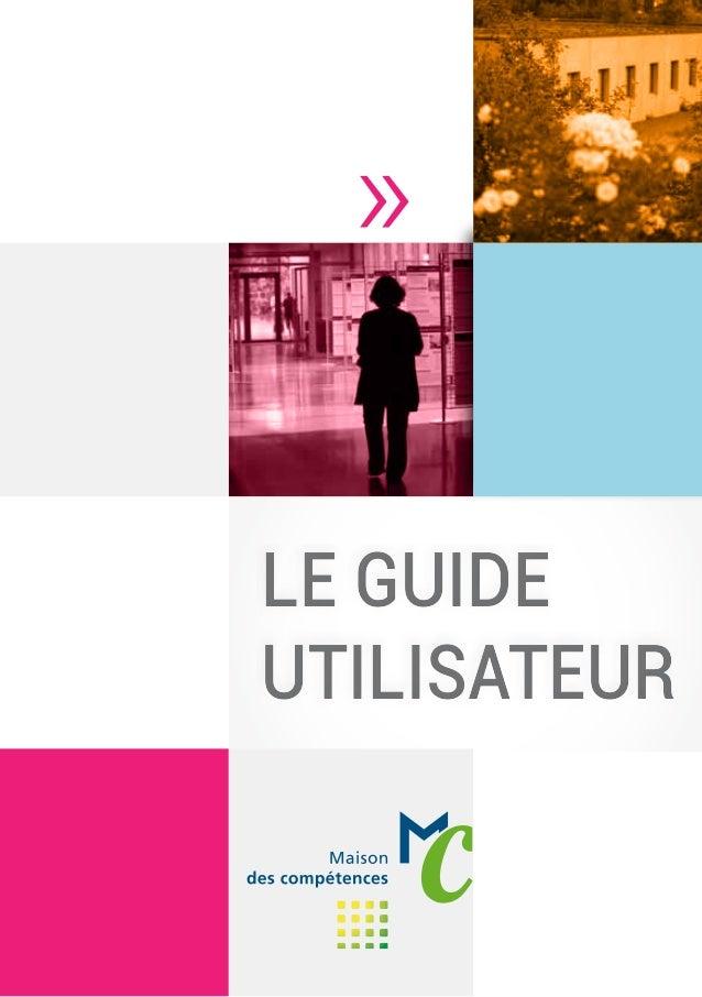 Le guide utilisateur Le guide utilisateur La Maison des compétences, un outil au service de vos projets ...Un service de