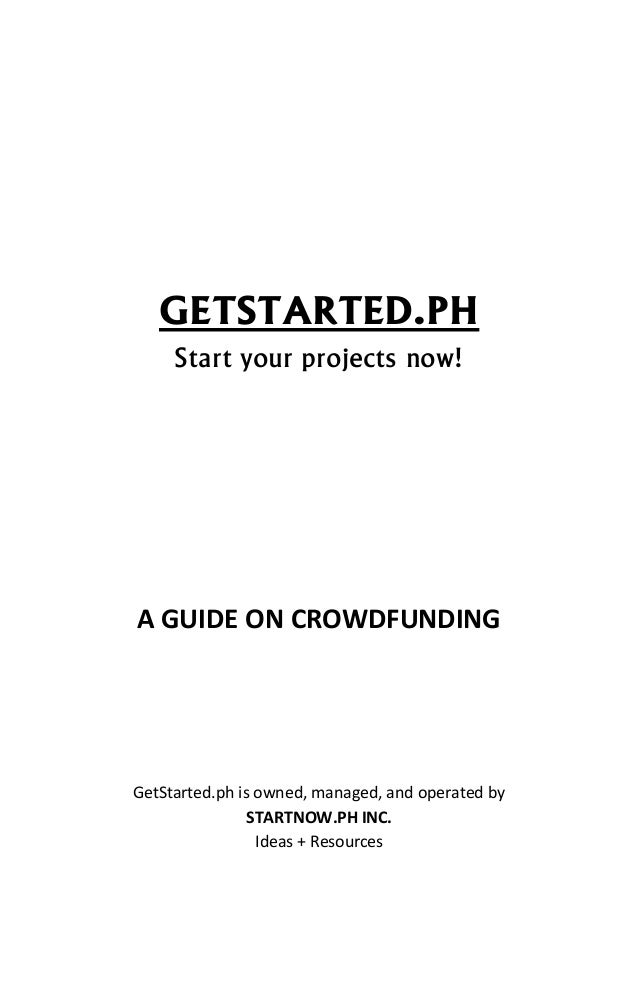 GETSTARTED.PHStart your projects now!A GUIDE ON CROWDFUNDINGGetStarted.ph is owned, managed, and operated bySTARTNOW.PH IN...