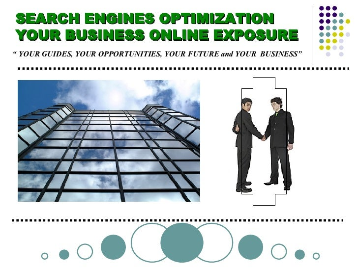 "SEARCH ENGINES OPTIMIZATION  YOUR BUSINESS ONLINE EXPOSURE ""  YOUR GUIDES, YOUR OPPORTUNITIES, YOUR FUTURE and YOUR  BUSIN..."