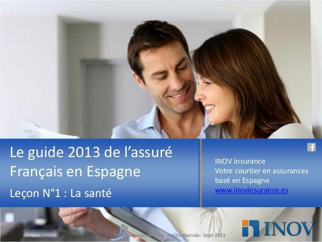Le guide 2013 de l'assuré Français en Espagne Leçon N°1 : La santé INOV Insurance Votre courtier en assurances basé en Esp...
