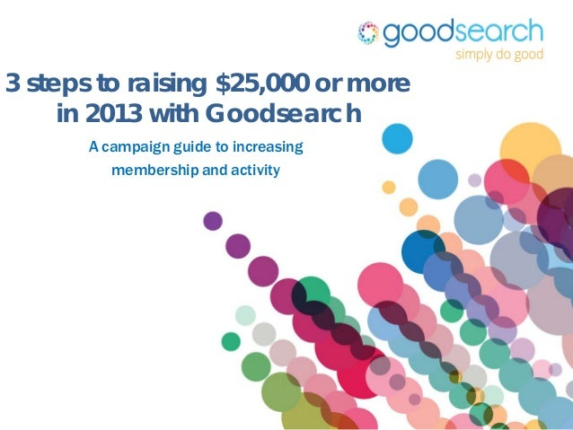 3 steps to raising $25,000 or more     in 2013 with Goodsearch       A campaign guide to increasing          membership an...