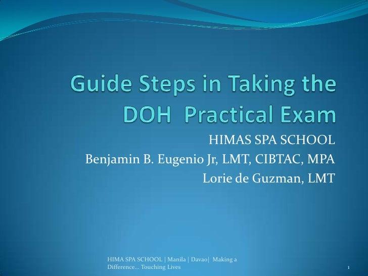 Guide Steps in Taking the DOH  Practical Exam<br />HIMAS SPA SCHOOL <br />Benjamin B. Eugenio Jr, LMT, CIBTAC, MPA<br />Lo...