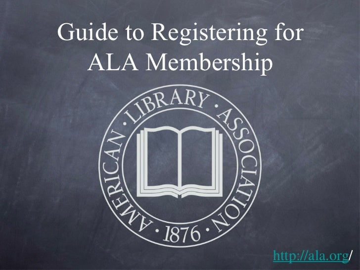 Guide to Registering for ALA Membership http://ala.org /