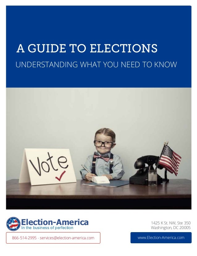 A Guide to elections UNDERSTANdING WHAT YOU NEED TO KNOW 1425 K St. NW, Ste 350 Washington, DC 20005 www.Election-America....