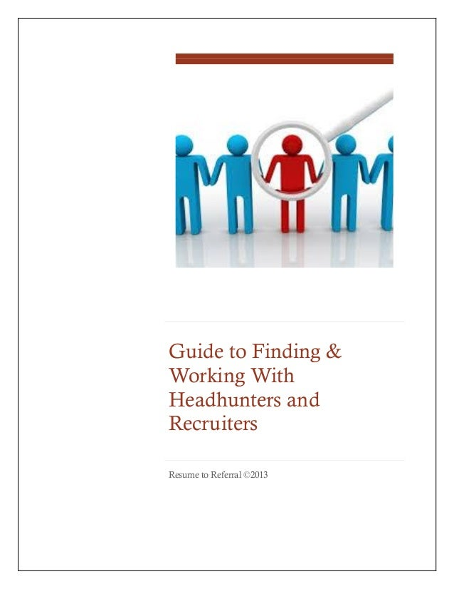Guide to Finding & Working With Headhunters and Recruiters Resume to Referral ©2013