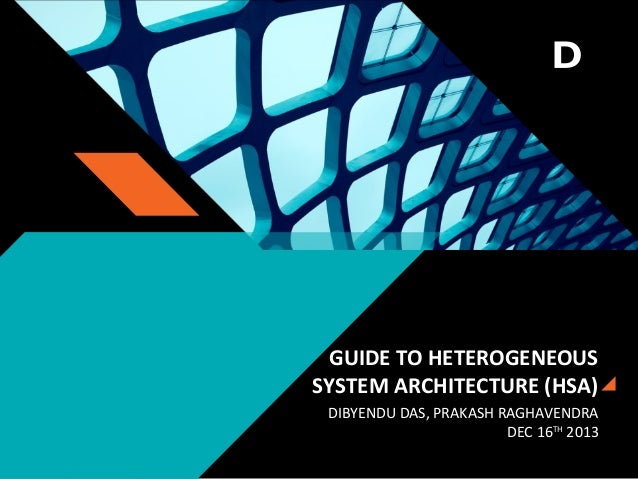 GUIDE TO HETEROGENEOUS SYSTEM ARCHITECTURE (HSA) DIBYENDU DAS, PRAKASH RAGHAVENDRA DEC 16TH 2013