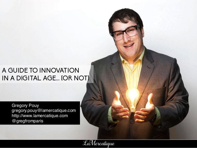 1 LaMercatique A GUIDE TO INNOVATION IN A DIGITAL AGE... [OR NOT] !Gregory Pouy! !gregory.pouy@lamercatique.com! !http://w...