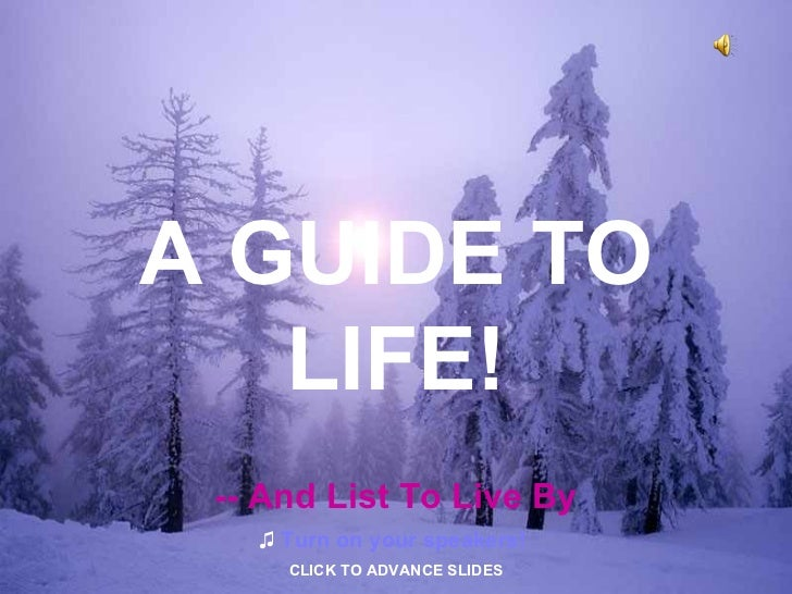 A GUIDE TO LIFE! -- And List To Live By ♫   Turn on your speakers! CLICK TO ADVANCE SLIDES