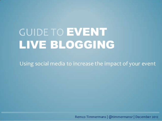 GUIDE TO EVENTLIVE BLOGGINGUsing social media to increase the impact of your event                      Remco Timmermans |...