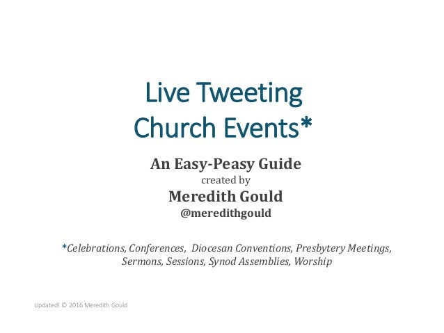 Live Tweeting Church Events* An Easy-Peasy Guide created by Meredith Gould @meredithgould Updated! © 2016 Meredith Gould *...