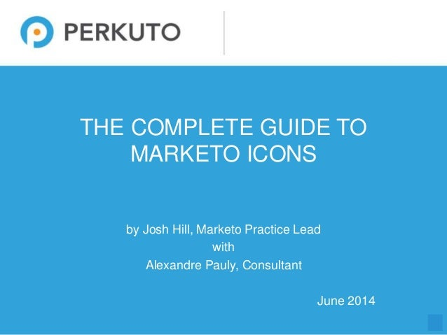 1 THE COMPLETE GUIDE TO MARKETO ICONS by Josh Hill, Marketo Practice Lead with Alexandre Pauly, Consultant June 2014