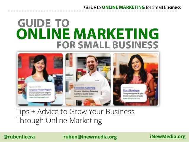 @rubenlicera iNewMedia.orgruben@inewmedia.org Tips + Advice to Grow Your Business Through Online Marketing