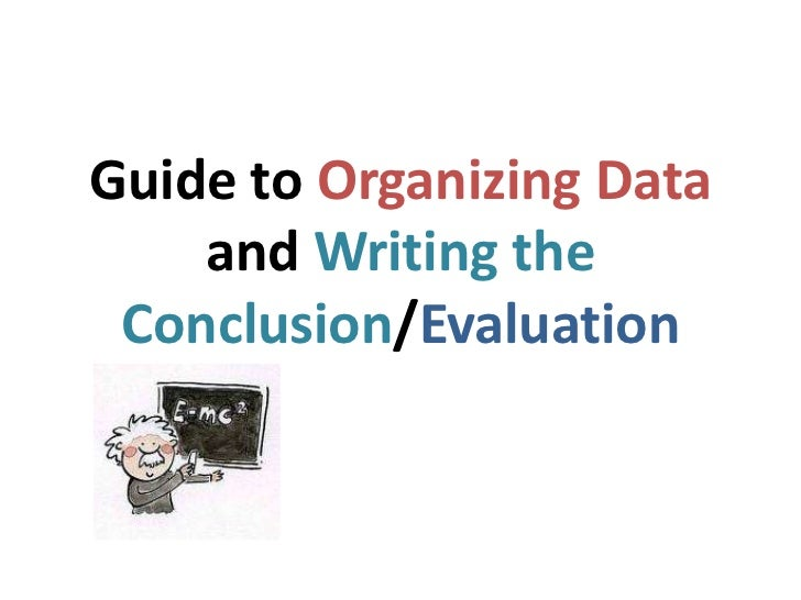 Guide to Organizing Data    and Writing the Conclusion/Evaluation
