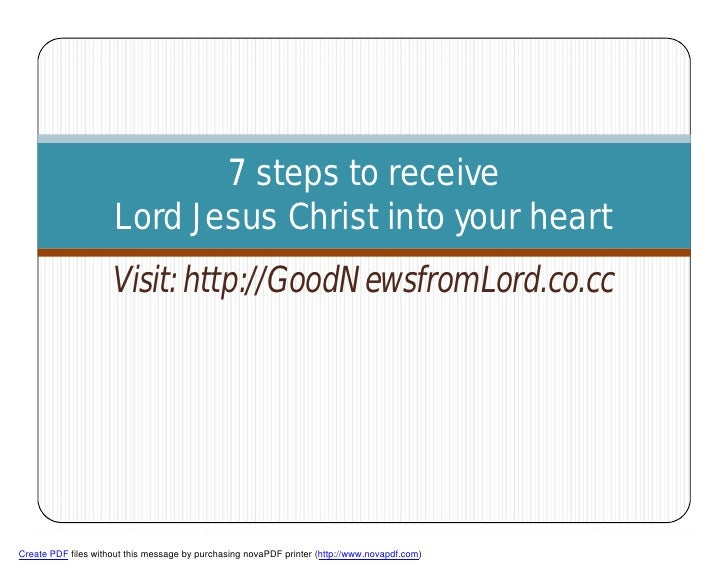 7 steps to receive                      Lord Jesus Christ into your heart                      Visit: http://GoodNewsfromL...