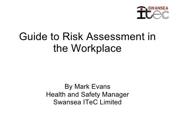 Guide to Risk Assessment in the Workplace By Mark Evans Health and Safety Manager Swansea ITeC Limited