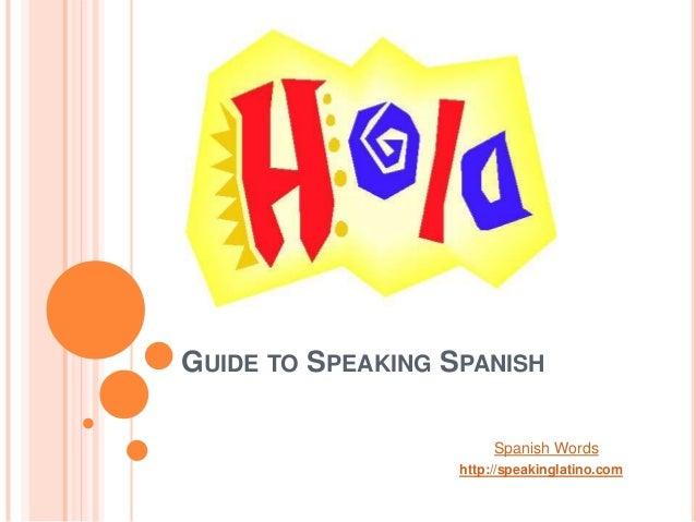 GUIDE TO SPEAKING SPANISH                        Spanish Words                   http://speakinglatino.com