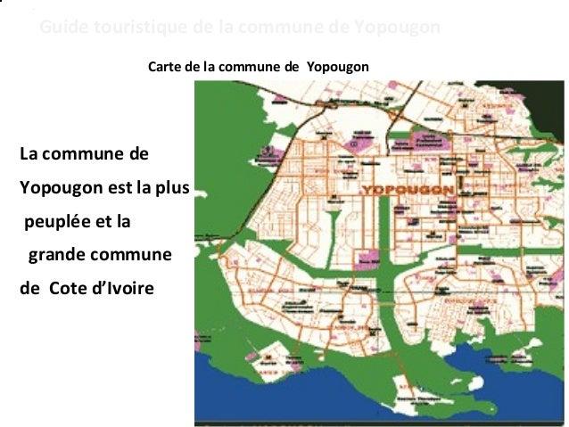 Guide touristique de la commune de Yopougon  Carte de la commune de Yopougon  La commune de  Yopougon est la plus  peuplée...