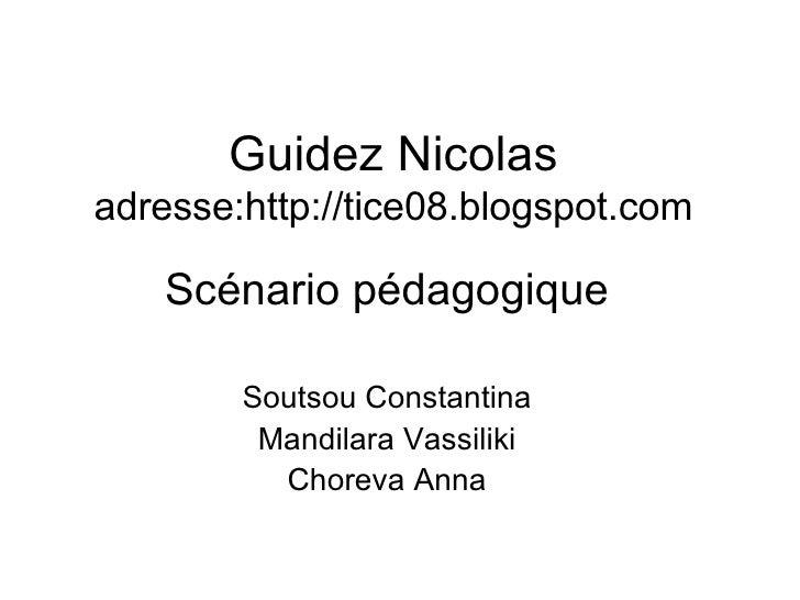 Guidez Nicolas adresse:http://tice08.blogspot.com Sc énario pédagogique Soutsou Constantina Mandilara Vassiliki Choreva Anna