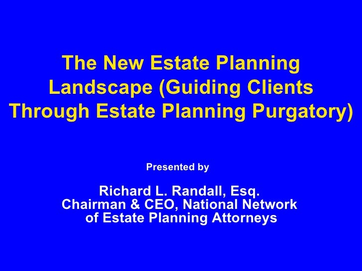 The New Estate Planning Landscape (Guiding Clients Through Estate Planning Purgatory) Presented by   Richard L. Randall, E...