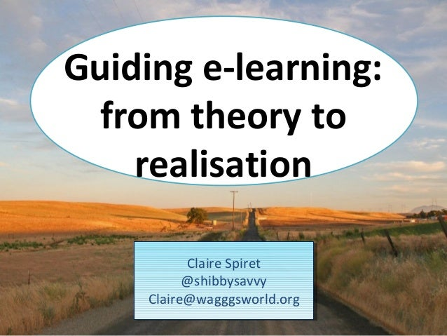 Guiding e-learning: from theory to    realisation           Claire Spiret           @shibbysavvy     Claire@wagggsworld.org